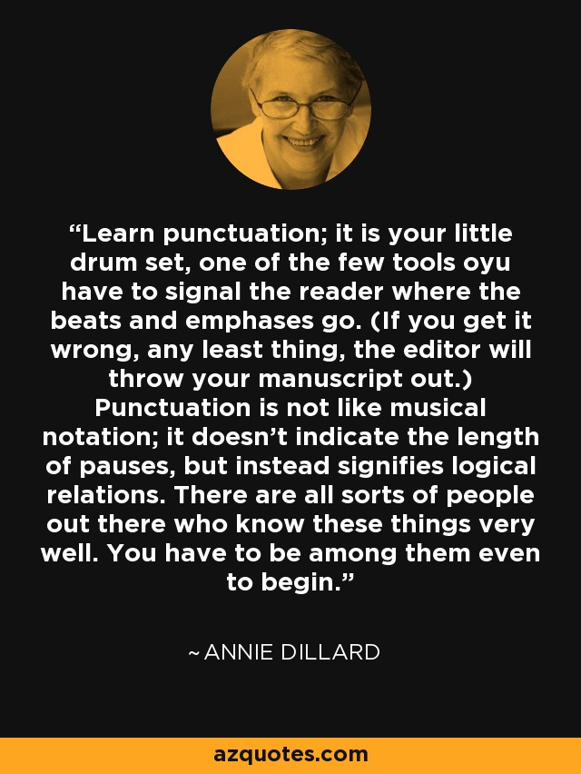 Learn punctuation; it is your little drum set, one of the few tools oyu have to signal the reader where the beats and emphases go. (If you get it wrong, any least thing, the editor will throw your manuscript out.) Punctuation is not like musical notation; it doesn't indicate the length of pauses, but instead signifies logical relations. There are all sorts of people out there who know these things very well. You have to be among them even to begin. - Annie Dillard