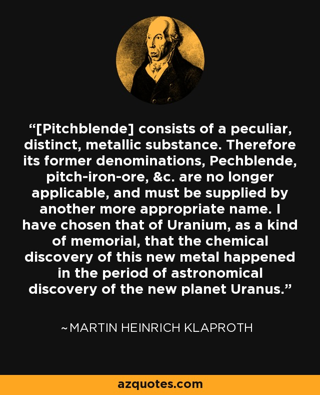 [Pitchblende] consists of a peculiar, distinct, metallic substance. Therefore its former denominations, Pechblende, pitch-iron-ore, &c. are no longer applicable, and must be supplied by another more appropriate name. I have chosen that of Uranium, as a kind of memorial, that the chemical discovery of this new metal happened in the period of astronomical discovery of the new planet Uranus. - Martin Heinrich Klaproth