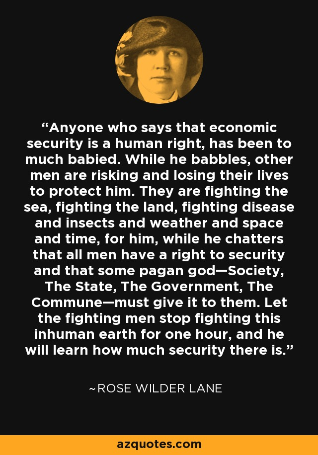 Anyone who says that economic security is a human right, has been to much babied. While he babbles, other men are risking and losing their lives to protect him. They are fighting the sea, fighting the land, fighting disease and insects and weather and space and time, for him, while he chatters that all men have a right to security and that some pagan god—Society, The State, The Government, The Commune—must give it to them. Let the fighting men stop fighting this inhuman earth for one hour, and he will learn how much security there is. - Rose Wilder Lane