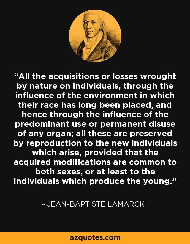 All the acquisitions or losses wrought by nature on individuals, through the influence of the environment in which their race has long been placed, and hence through the influence of the predominant use or permanent disuse of any organ; all these are preserved by reproduction to the new individuals which arise, provided that the acquired modifications are common to both sexes, or at least to the individuals which produce the young. - Jean-Baptiste Lamarck