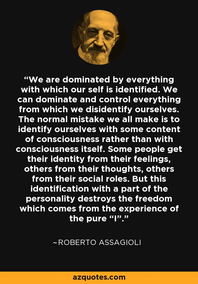 """We are dominated by everything with which our self is identified. We can dominate and control everything from which we disidentify ourselves. The normal mistake we all make is to identify ourselves with some content of consciousness rather than with consciousness itself. Some people get their identity from their feelings, others from their thoughts, others from their social roles. But this identification with a part of the personality destroys the freedom which comes from the experience of the pure """"I"""". - Roberto Assagioli"""