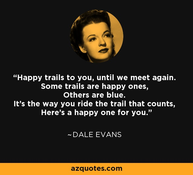 Happy trails to you, until we meet again. Some trails are happy ones, Others are blue. It's the way you ride the trail that counts, Here's a happy one for you. - Dale Evans