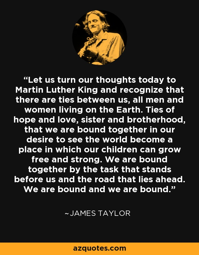 Let us turn our thoughts today to Martin Luther King and recognize that there are ties between us, all men and women living on the Earth. Ties of hope and love, sister and brotherhood, that we are bound together in our desire to see the world become a place in which our children can grow free and strong. We are bound together by the task that stands before us and the road that lies ahead. We are bound and we are bound. - James Taylor