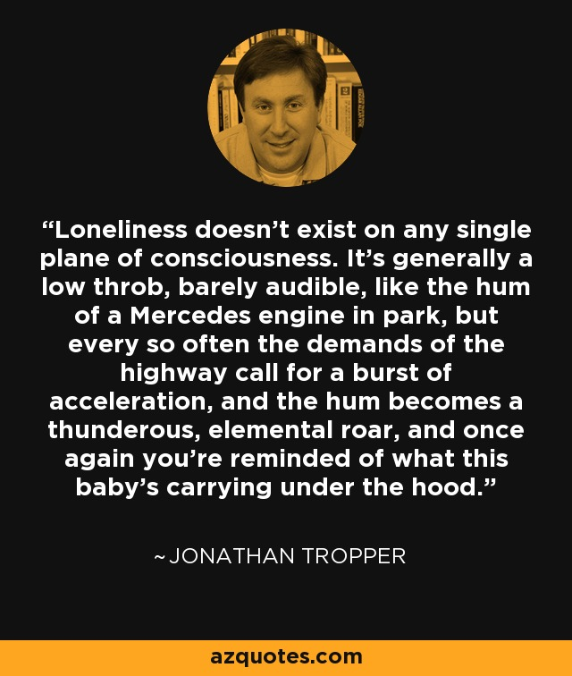 Loneliness doesn't exist on any single plane of consciousness. It's generally a low throb, barely audible, like the hum of a Mercedes engine in park, but every so often the demands of the highway call for a burst of acceleration, and the hum becomes a thunderous, elemental roar, and once again you're reminded of what this baby's carrying under the hood. - Jonathan Tropper