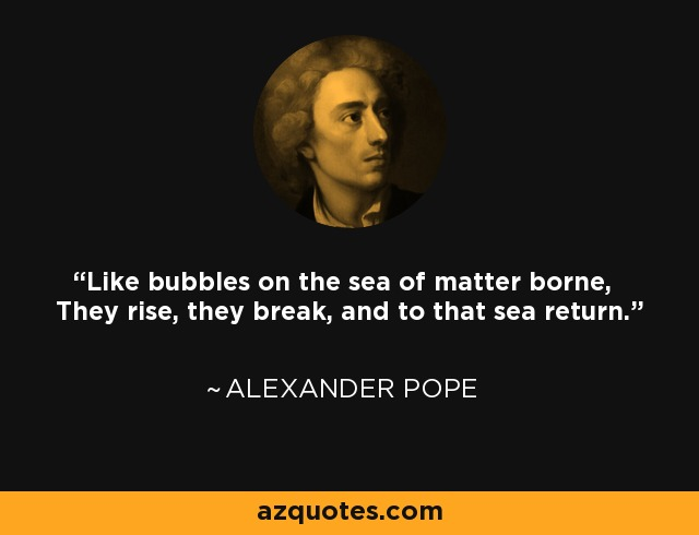 Like bubbles on the sea of matter borne, They rise, they break, and to that sea return. - Alexander Pope