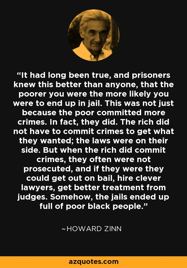 It had long been true, and prisoners knew this better than anyone, that the poorer you were the more likely you were to end up in jail. This was not just because the poor committed more crimes. In fact, they did. The rich did not have to commit crimes to get what they wanted; the laws were on their side. But when the rich did commit crimes, they often were not prosecuted, and if they were they could get out on bail, hire clever lawyers, get better treatment from judges. Somehow, the jails ended up full of poor black people. - Howard Zinn