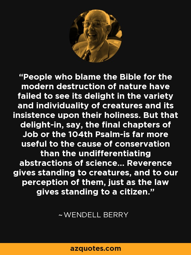 People who blame the Bible for the modern destruction of nature have failed to see its delight in the variety and individuality of creatures and its insistence upon their holiness. But that delight-in, say, the final chapters of Job or the 104th Psalm-is far more useful to the cause of conservation than the undifferentiating abstractions of science... Reverence gives standing to creatures, and to our perception of them, just as the law gives standing to a citizen. - Wendell Berry