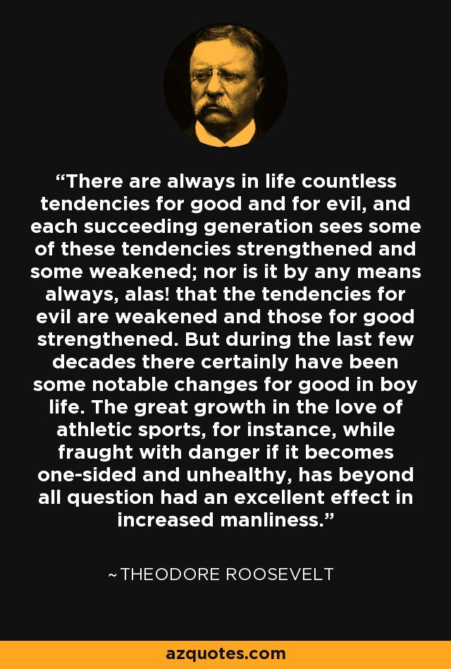 There are always in life countless tendencies for good and for evil, and each succeeding generation sees some of these tendencies strengthened and some weakened; nor is it by any means always, alas! that the tendencies for evil are weakened and those for good strengthened. But during the last few decades there certainly have been some notable changes for good in boy life. The great growth in the love of athletic sports, for instance, while fraught with danger if it becomes one-sided and unhealthy, has beyond all question had an excellent effect in increased manliness. - Theodore Roosevelt