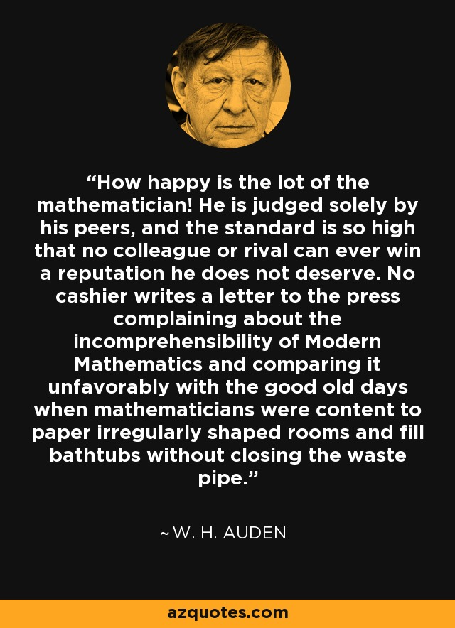 How happy is the lot of the mathematician! He is judged solely by his peers, and the standard is so high that no colleague or rival can ever win a reputation he does not deserve. No cashier writes a letter to the press complaining about the incomprehensibility of Modern Mathematics and comparing it unfavorably with the good old days when mathematicians were content to paper irregularly shaped rooms and fill bathtubs without closing the waste pipe. - W. H. Auden