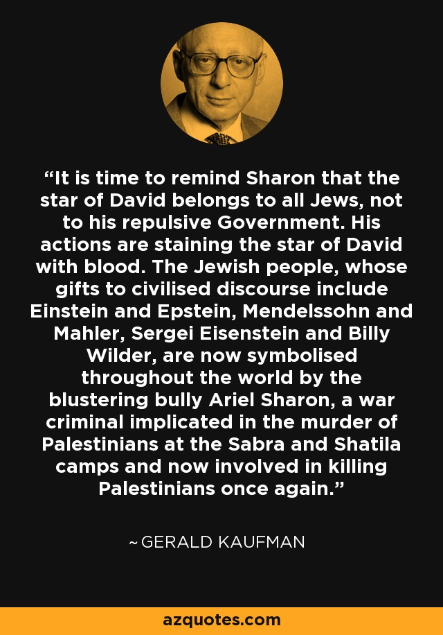 It is time to remind Sharon that the star of David belongs to all Jews, not to his repulsive Government. His actions are staining the star of David with blood. The Jewish people, whose gifts to civilised discourse include Einstein and Epstein, Mendelssohn and Mahler, Sergei Eisenstein and Billy Wilder, are now symbolised throughout the world by the blustering bully Ariel Sharon, a war criminal implicated in the murder of Palestinians at the Sabra and Shatila camps and now involved in killing Palestinians once again. - Gerald Kaufman