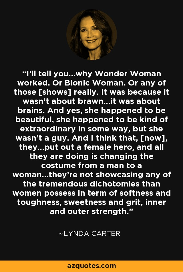 I'll tell you...why Wonder Woman worked. Or Bionic Woman. Or any of those [shows] really. It was because it wasn't about brawn...it was about brains. And yes, she happened to be beautiful, she happened to be kind of extraordinary in some way, but she wasn't a guy. And I think that, [now], they...put out a female hero, and all they are doing is changing the costume from a man to a woman...they're not showcasing any of the tremendous dichotomies than women possess in term of softness and toughness, sweetness and grit, inner and outer strength. - Lynda Carter
