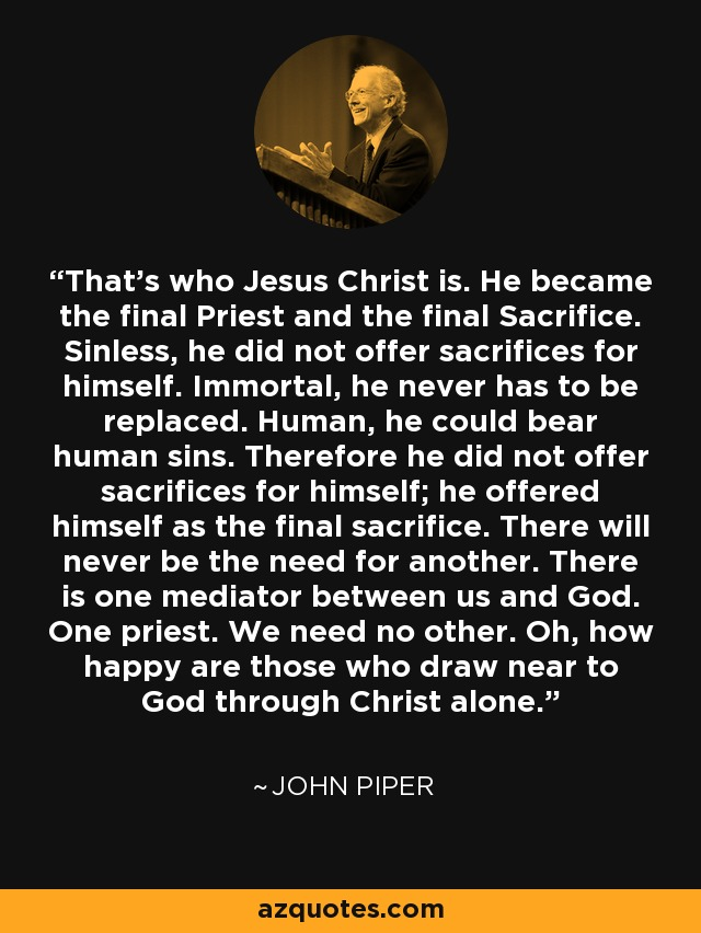 That's who Jesus Christ is. He became the final Priest and the final Sacrifice. Sinless, he did not offer sacrifices for himself. Immortal, he never has to be replaced. Human, he could bear human sins. Therefore he did not offer sacrifices for himself; he offered himself as the final sacrifice. There will never be the need for another. There is one mediator between us and God. One priest. We need no other. Oh, how happy are those who draw near to God through Christ alone. - John Piper