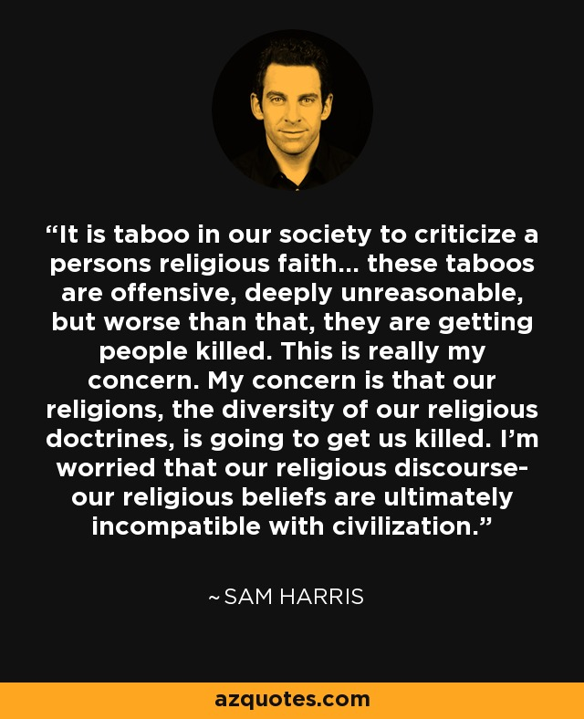 It is taboo in our society to criticize a persons religious faith... these taboos are offensive, deeply unreasonable, but worse than that, they are getting people killed. This is really my concern. My concern is that our religions, the diversity of our religious doctrines, is going to get us killed. I'm worried that our religious discourse- our religious beliefs are ultimately incompatible with civilization. - Sam Harris
