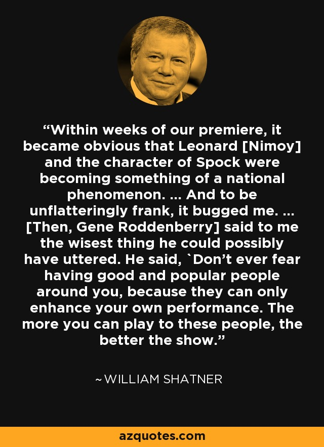 Within weeks of our premiere, it became obvious that Leonard [Nimoy] and the character of Spock were becoming something of a national phenomenon. ... And to be unflatteringly frank, it bugged me. ... [Then, Gene Roddenberry] said to me the wisest thing he could possibly have uttered. He said, `Don't ever fear having good and popular people around you, because they can only enhance your own performance. The more you can play to these people, the better the show.' - William Shatner
