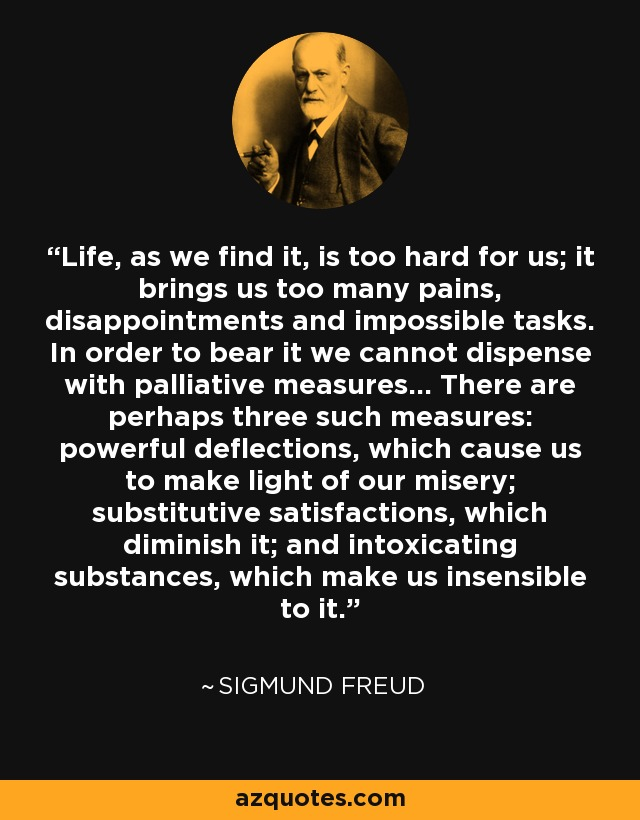 Life, as we find it, is too hard for us; it brings us too many pains, disappointments and impossible tasks. In order to bear it we cannot dispense with palliative measures... There are perhaps three such measures: powerful deflections, which cause us to make light of our misery; substitutive satisfactions, which diminish it; and intoxicating substances, which make us insensible to it. - Sigmund Freud