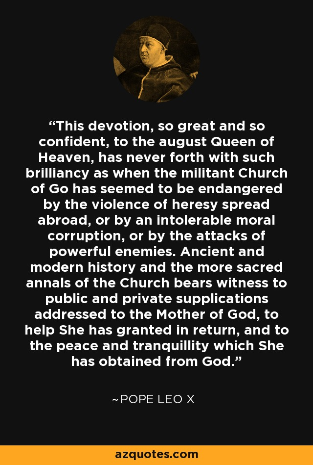 This devotion, so great and so confident, to the august Queen of Heaven, has never forth with such brilliancy as when the militant Church of Go has seemed to be endangered by the violence of heresy spread abroad, or by an intolerable moral corruption, or by the attacks of powerful enemies. Ancient and modern history and the more sacred annals of the Church bears witness to public and private supplications addressed to the Mother of God, to help She has granted in return, and to the peace and tranquillity which She has obtained from God. - Pope Leo X