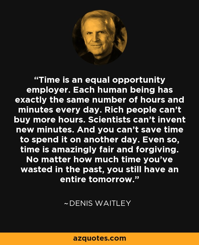 Time is an equal opportunity employer. Each human being has exactly the same number of hours and minutes every day. Rich people can't buy more hours. Scientists can't invent new minutes. And you can't save time to spend it on another day. Even so, time is amazingly fair and forgiving. No matter how much time you've wasted in the past, you still have an entire tomorrow. - Denis Waitley
