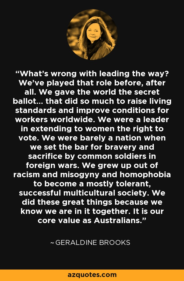 What's wrong with leading the way? We've played that role before, after all. We gave the world the secret ballot... that did so much to raise living standards and improve conditions for workers worldwide. We were a leader in extending to women the right to vote. We were barely a nation when we set the bar for bravery and sacrifice by common soldiers in foreign wars. We grew up out of racism and misogyny and homophobia to become a mostly tolerant, successful multicultural society. We did these great things because we know we are in it together. It is our core value as Australians. - Geraldine Brooks
