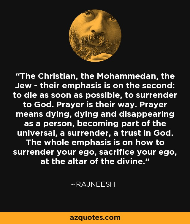 The Christian, the Mohammedan, the Jew - their emphasis is on the second: to die as soon as possible, to surrender to God. Prayer is their way. Prayer means dying, dying and disappearing as a person, becoming part of the universal, a surrender, a trust in God. The whole emphasis is on how to surrender your ego, sacrifice your ego, at the altar of the divine. - Rajneesh