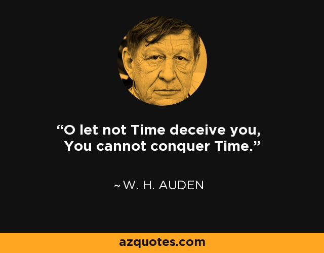 O let not Time deceive you, You cannot conquer Time. - W. H. Auden