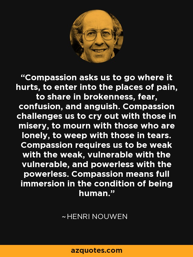 Compassion asks us to go where it hurts, to enter into the places of pain, to share in brokenness, fear, confusion, and anguish. Compassion challenges us to cry out with those in misery, to mourn with those who are lonely, to weep with those in tears. Compassion requires us to be weak with the weak, vulnerable with the vulnerable, and powerless with the powerless. Compassion means full immersion in the condition of being human. - Henri Nouwen