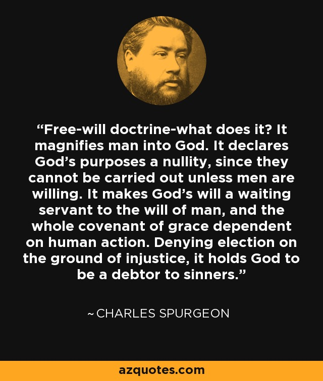 Free-will doctrine-what does it? It magnifies man into God. It declares God's purposes a nullity, since they cannot be carried out unless men are willing. It makes God's will a waiting servant to the will of man, and the whole covenant of grace dependent on human action. Denying election on the ground of injustice, it holds God to be a debtor to sinners. - Charles Spurgeon