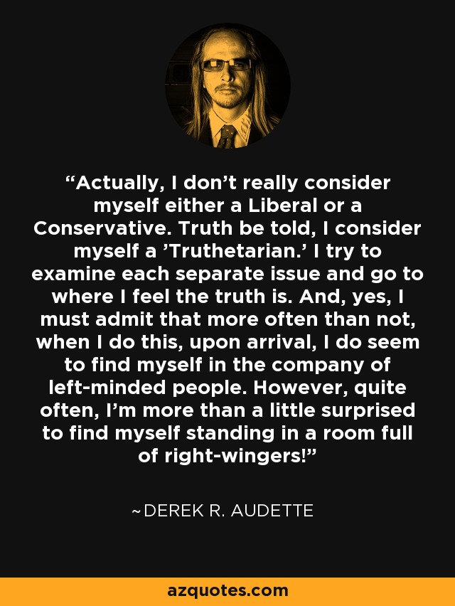 Actually, I don't really consider myself either a Liberal or a Conservative. Truth be told, I consider myself a 'Truthetarian.' I try to examine each separate issue and go to where I feel the truth is. And, yes, I must admit that more often than not, when I do this, upon arrival, I do seem to find myself in the company of left-minded people. However, quite often, I'm more than a little surprised to find myself standing in a room full of right-wingers! - Derek R. Audette