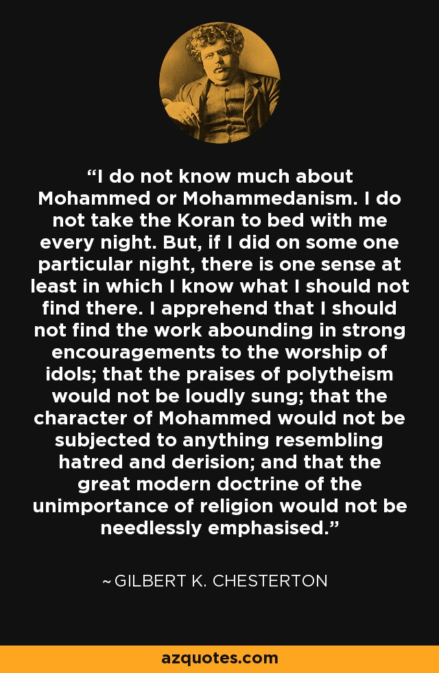 I do not know much about Mohammed or Mohammedanism. I do not take the Koran to bed with me every night. But, if I did on some one particular night, there is one sense at least in which I know what I should not find there. I apprehend that I should not find the work abounding in strong encouragements to the worship of idols; that the praises of polytheism would not be loudly sung; that the character of Mohammed would not be subjected to anything resembling hatred and derision; and that the great modern doctrine of the unimportance of religion would not be needlessly emphasised. - Gilbert K. Chesterton