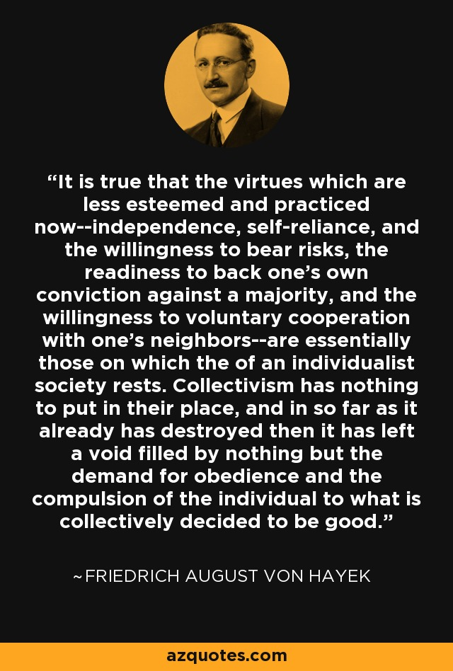 It is true that the virtues which are less esteemed and practiced now--independence, self-reliance, and the willingness to bear risks, the readiness to back one's own conviction against a majority, and the willingness to voluntary cooperation with one's neighbors--are essentially those on which the of an individualist society rests. Collectivism has nothing to put in their place, and in so far as it already has destroyed then it has left a void filled by nothing but the demand for obedience and the compulsion of the individual to what is collectively decided to be good. - Friedrich August von Hayek