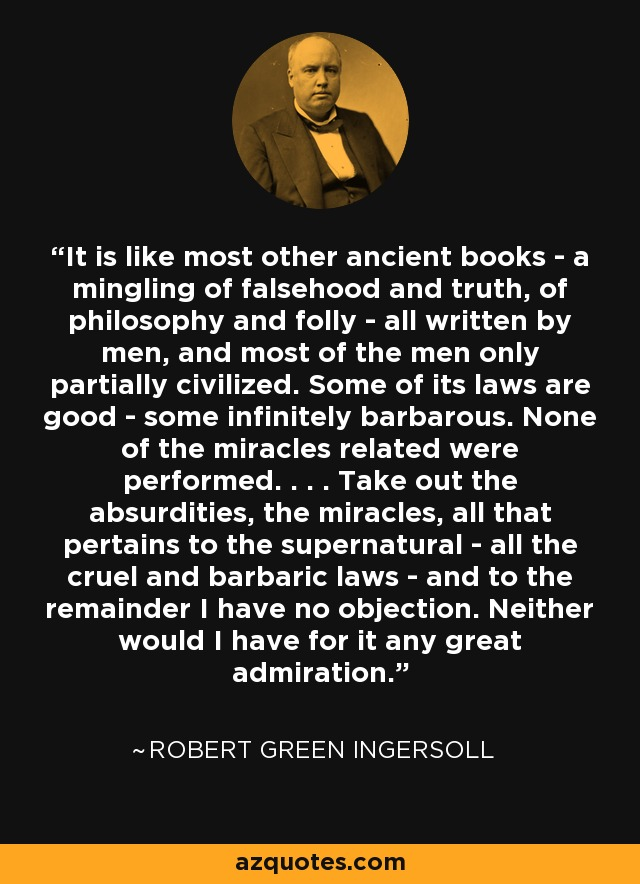 It is like most other ancient books - a mingling of falsehood and truth, of philosophy and folly - all written by men, and most of the men only partially civilized. Some of its laws are good - some infinitely barbarous. None of the miracles related were performed. . . . Take out the absurdities, the miracles, all that pertains to the supernatural - all the cruel and barbaric laws - and to the remainder I have no objection. Neither would I have for it any great admiration. - Robert Green Ingersoll