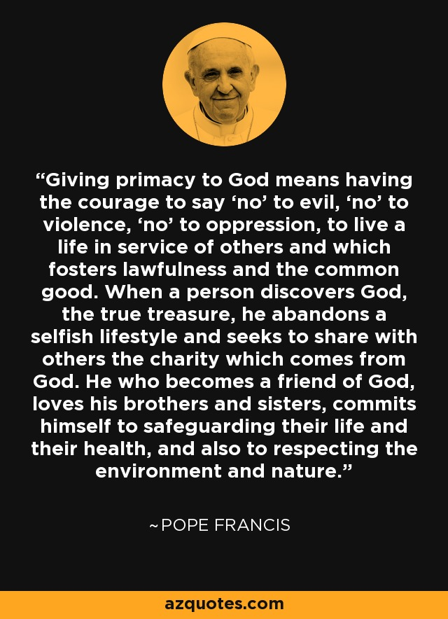 Giving primacy to God means having the courage to say 'no' to evil, 'no' to violence, 'no' to oppression, to live a life in service of others and which fosters lawfulness and the common good. When a person discovers God, the true treasure, he abandons a selfish lifestyle and seeks to share with others the charity which comes from God. He who becomes a friend of God, loves his brothers and sisters, commits himself to safeguarding their life and their health, and also to respecting the environment and nature. - Pope Francis