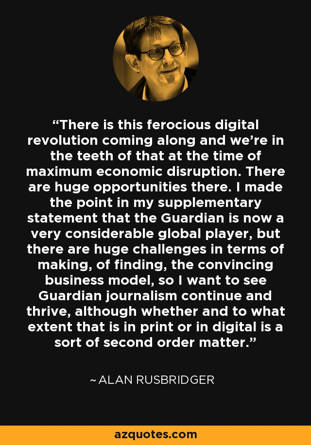 There is this ferocious digital revolution coming along and we're in the teeth of that at the time of maximum economic disruption. There are huge opportunities there. I made the point in my supplementary statement that the Guardian is now a very considerable global player, but there are huge challenges in terms of making, of finding, the convincing business model, so I want to see Guardian journalism continue and thrive, although whether and to what extent that is in print or in digital is a sort of second order matter. - Alan Rusbridger
