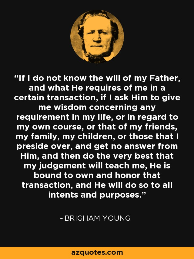 If I do not know the will of my Father, and what He requires of me in a certain transaction, if I ask Him to give me wisdom concerning any requirement in my life, or in regard to my own course, or that of my friends, my family, my children, or those that I preside over, and get no answer from Him, and then do the very best that my judgement will teach me, He is bound to own and honor that transaction, and He will do so to all intents and purposes. - Brigham Young