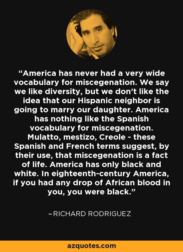 America has never had a very wide vocabulary for miscegenation. We say we like diversity, but we don't like the idea that our Hispanic neighbor is going to marry our daughter. America has nothing like the Spanish vocabulary for miscegenation. Mulatto, mestizo, Creole - these Spanish and French terms suggest, by their use, that miscegenation is a fact of life. America has only black and white. In eighteenth-century America, if you had any drop of African blood in you, you were black. - Richard Rodriguez