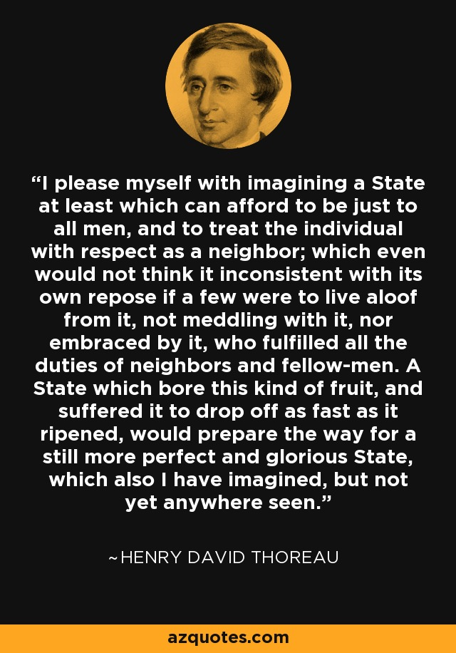 I please myself with imagining a State at least which can afford to be just to all men, and to treat the individual with respect as a neighbor; which even would not think it inconsistent with its own repose if a few were to live aloof from it, not meddling with it, nor embraced by it, who fulfilled all the duties of neighbors and fellow-men. A State which bore this kind of fruit, and suffered it to drop off as fast as it ripened, would prepare the way for a still more perfect and glorious State, which also I have imagined, but not yet anywhere seen. - Henry David Thoreau