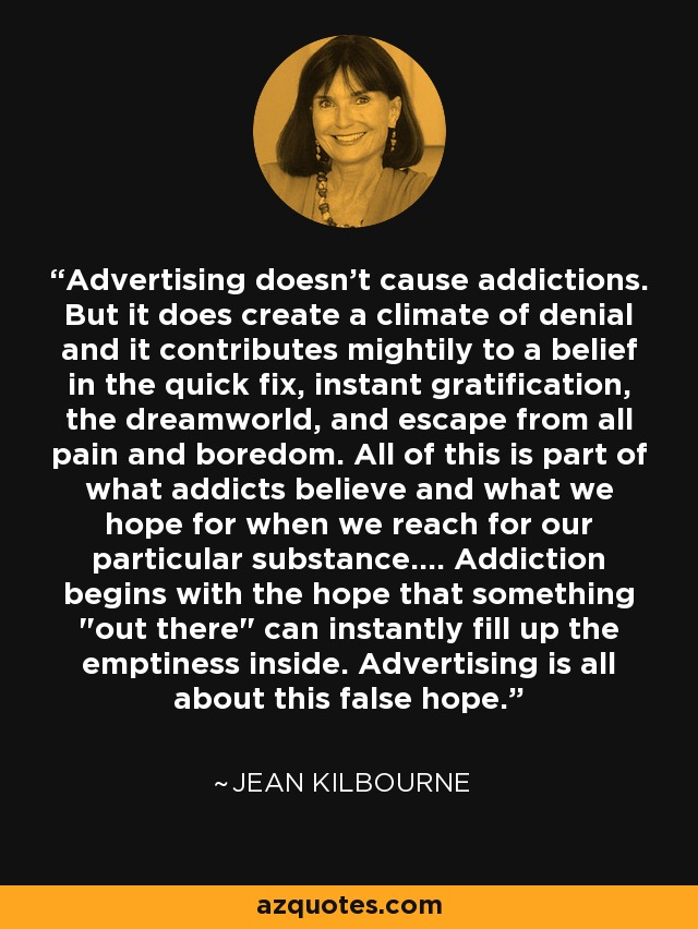Advertising doesn't cause addictions. But it does create a climate of denial and it contributes mightily to a belief in the quick fix, instant gratification, the dreamworld, and escape from all pain and boredom. All of this is part of what addicts believe and what we hope for when we reach for our particular substance.... Addiction begins with the hope that something