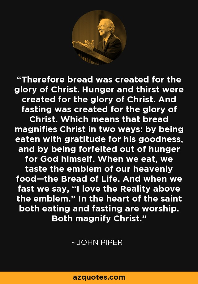 """Therefore bread was created for the glory of Christ. Hunger and thirst were created for the glory of Christ. And fasting was created for the glory of Christ. Which means that bread magnifies Christ in two ways: by being eaten with gratitude for his goodness, and by being forfeited out of hunger for God himself. When we eat, we taste the emblem of our heavenly food—the Bread of Life. And when we fast we say, """"I love the Reality above the emblem."""" In the heart of the saint both eating and fasting are worship. Both magnify Christ. - John Piper"""