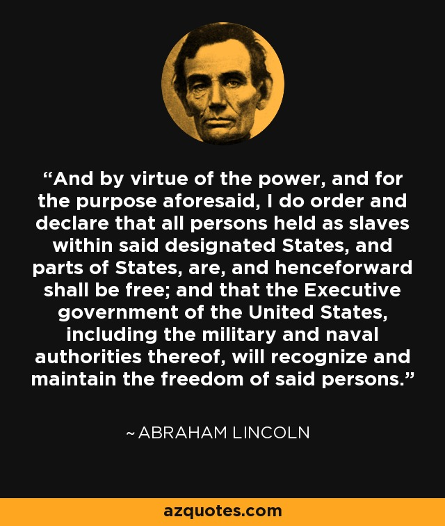 And by virtue of the power, and for the purpose aforesaid, I do order and declare that all persons held as slaves within said designated States, and parts of States, are, and henceforward shall be free; and that the Executive government of the United States, including the military and naval authorities thereof, will recognize and maintain the freedom of said persons. - Abraham Lincoln