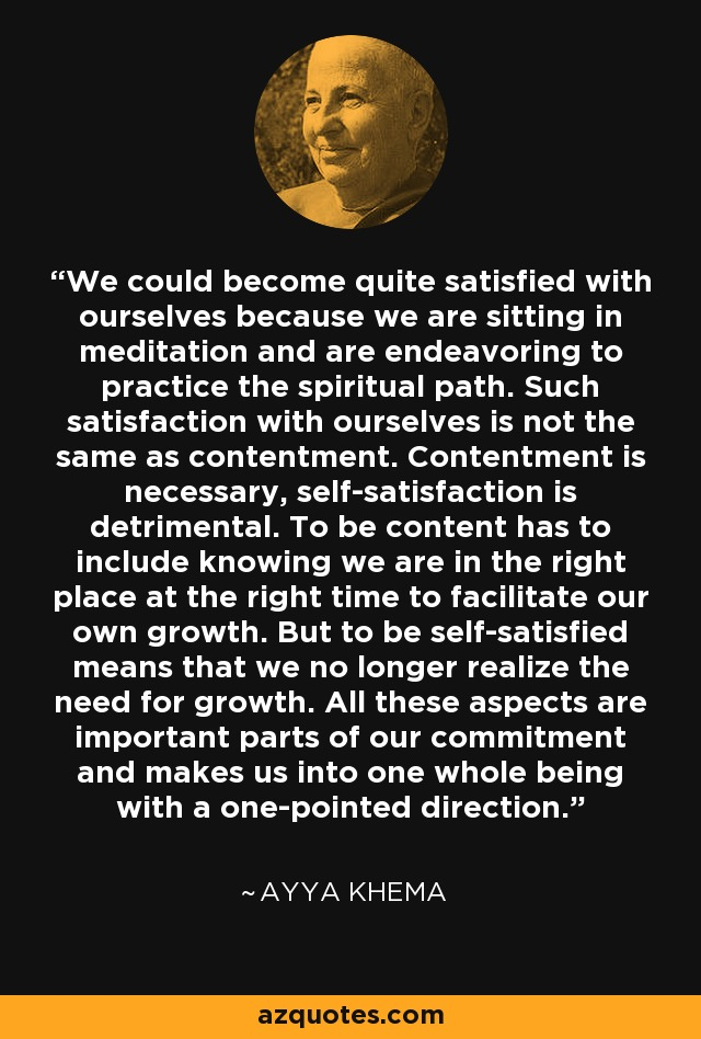 We could become quite satisfied with ourselves because we are sitting in meditation and are endeavoring to practice the spiritual path. Such satisfaction with ourselves is not the same as contentment. Contentment is necessary, self-satisfaction is detrimental. To be content has to include knowing we are in the right place at the right time to facilitate our own growth. But to be self-satisfied means that we no longer realize the need for growth. All these aspects are important parts of our commitment and makes us into one whole being with a one-pointed direction. - Ayya Khema