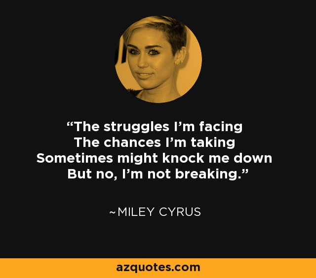 The struggles I'm facing The chances I'm taking Sometimes might knock me down But no, I'm not breaking. - Miley Cyrus