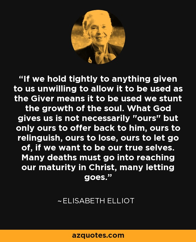 If we hold tightly to anything given to us unwilling to allow it to be used as the Giver means it to be used we stunt the growth of the soul. What God gives us is not necessarily
