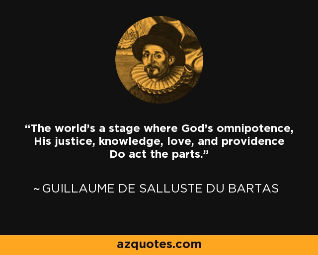 The world's a stage where God's omnipotence, His justice, knowledge, love, and providence Do act the parts. - Guillaume de Salluste Du Bartas