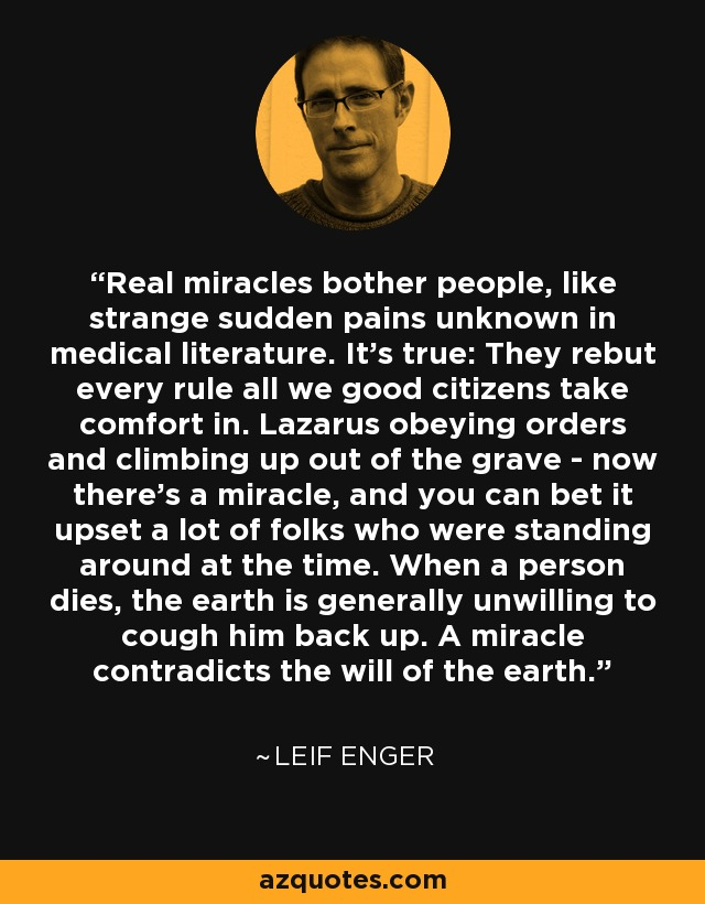 Real miracles bother people, like strange sudden pains unknown in medical literature. It's true: They rebut every rule all we good citizens take comfort in. Lazarus obeying orders and climbing up out of the grave - now there's a miracle, and you can bet it upset a lot of folks who were standing around at the time. When a person dies, the earth is generally unwilling to cough him back up. A miracle contradicts the will of the earth. - Leif Enger