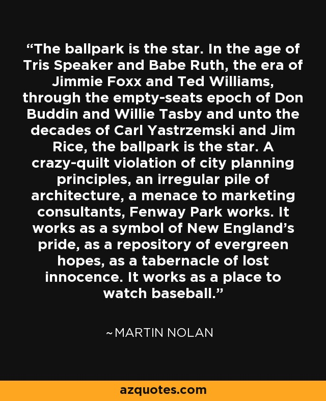 The ballpark is the star. In the age of Tris Speaker and Babe Ruth, the era of Jimmie Foxx and Ted Williams, through the empty-seats epoch of Don Buddin and Willie Tasby and unto the decades of Carl Yastrzemski and Jim Rice, the ballpark is the star. A crazy-quilt violation of city planning principles, an irregular pile of architecture, a menace to marketing consultants, Fenway Park works. It works as a symbol of New England's pride, as a repository of evergreen hopes, as a tabernacle of lost innocence. It works as a place to watch baseball. - Martin Nolan