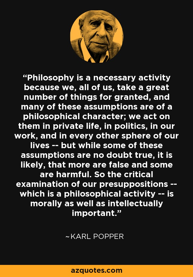 Philosophy is a necessary activity because we, all of us, take a great number of things for granted, and many of these assumptions are of a philosophical character; we act on them in private life, in politics, in our work, and in every other sphere of our lives -- but while some of these assumptions are no doubt true, it is likely, that more are false and some are harmful. So the critical examination of our presuppositions -- which is a philosophical activity -- is morally as well as intellectually important. - Karl Popper