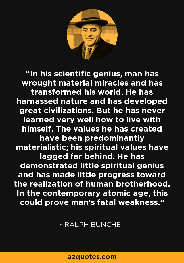 In his scientific genius, man has wrought material miracles and has transformed his world. He has harnassed nature and has developed great civilizations. But he has never learned very well how to live with himself. The values he has created have been predominantly materialistic; his spiritual values have lagged far behind. He has demonstrated little spiritual genius and has made little progress toward the realization of human brotherhood. In the contemporary atomic age, this could prove man's fatal weakness. - Ralph Bunche
