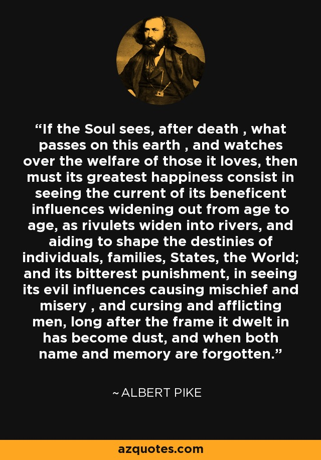If the Soul sees, after death , what passes on this earth , and watches over the welfare of those it loves, then must its greatest happiness consist in seeing the current of its beneficent influences widening out from age to age, as rivulets widen into rivers, and aiding to shape the destinies of individuals, families, States, the World; and its bitterest punishment, in seeing its evil influences causing mischief and misery , and cursing and afflicting men, long after the frame it dwelt in has become dust, and when both name and memory are forgotten. - Albert Pike