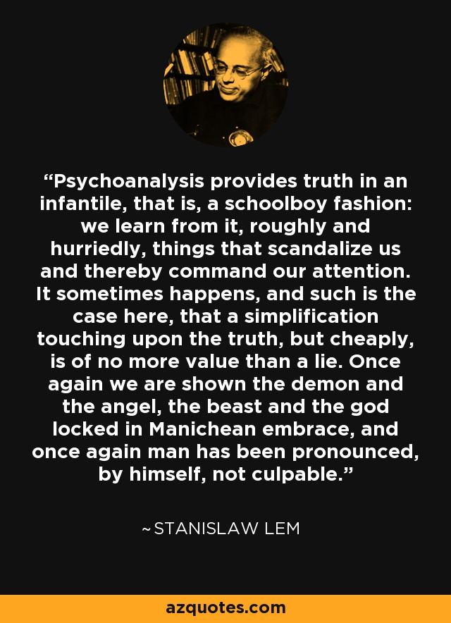 Psychoanalysis provides truth in an infantile, that is, a schoolboy fashion: we learn from it, roughly and hurriedly, things that scandalize us and thereby command our attention. It sometimes happens, and such is the case here, that a simplification touching upon the truth, but cheaply, is of no more value than a lie. Once again we are shown the demon and the angel, the beast and the god locked in Manichean embrace, and once again man has been pronounced, by himself, not culpable. - Stanislaw Lem