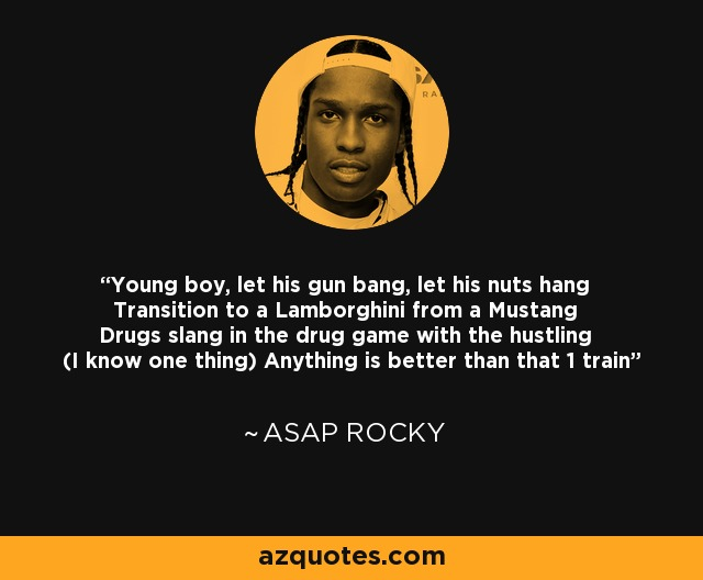 Young boy, let his gun bang, let his nuts hang Transition to a Lamborghini from a Mustang Drugs slang in the drug game with the hustling (I know one thing) Anything is better than that 1 train - ASAP Rocky