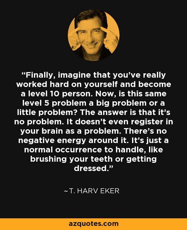 Finally, imagine that you've really worked hard on yourself and become a level 10 person. Now, is this same level 5 problem a big problem or a little problem? The answer is that it's no problem. It doesn't even register in your brain as a problem. There's no negative energy around it. It's just a normal occurrence to handle, like brushing your teeth or getting dressed. - T. Harv Eker